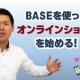 BASEというサービスを使いオンラインショップを始める!_経営コンサル 武田知浩
